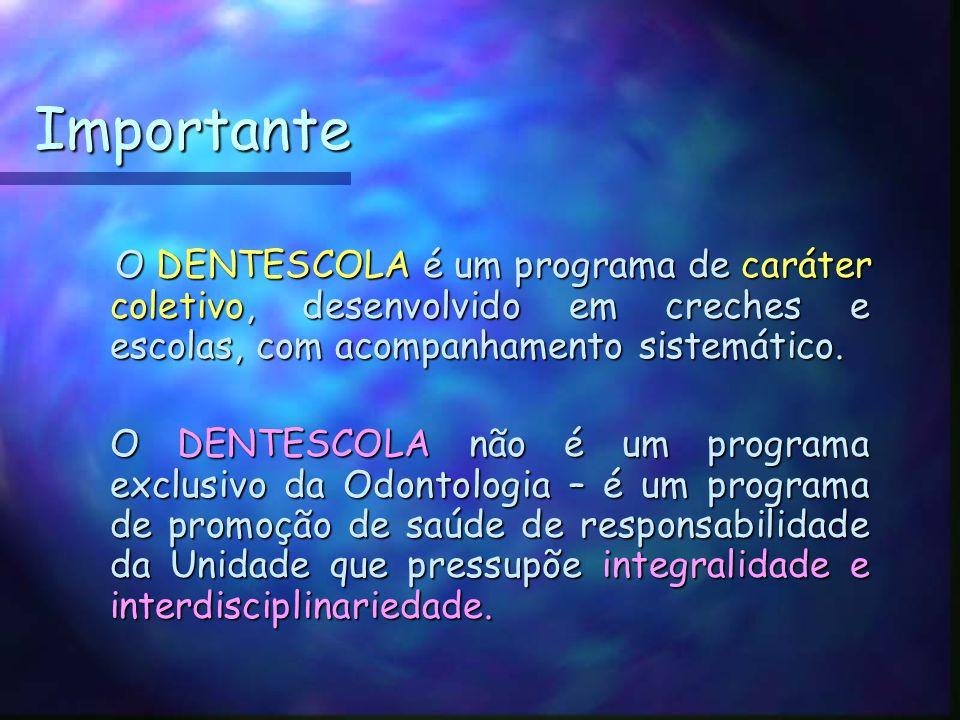 Importante O DENTESCOLA é um programa de caráter coletivo, desenvolvido em creches e escolas, com acompanhamento sistemático.
