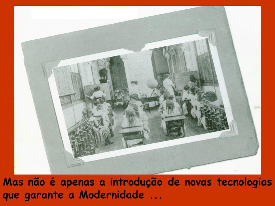 Mas não é apenas a introdução de novas tecnologias que garante a Modernidade ...