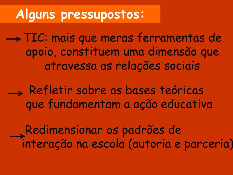 Alguns pressupostos: TIC: mais que meras ferramentas de apoio, constituem uma dimensão que atravessa as relações sociais.