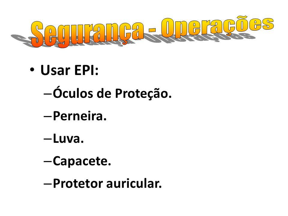 Usar EPI: Segurança - Operações Óculos de Proteção. Perneira. Luva.