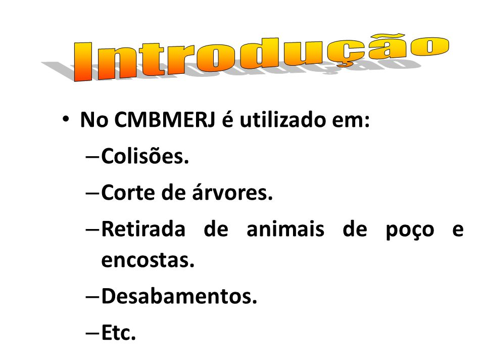 Introdução No CMBMERJ é utilizado em: Colisões. Corte de árvores. Retirada de animais de poço e encostas.
