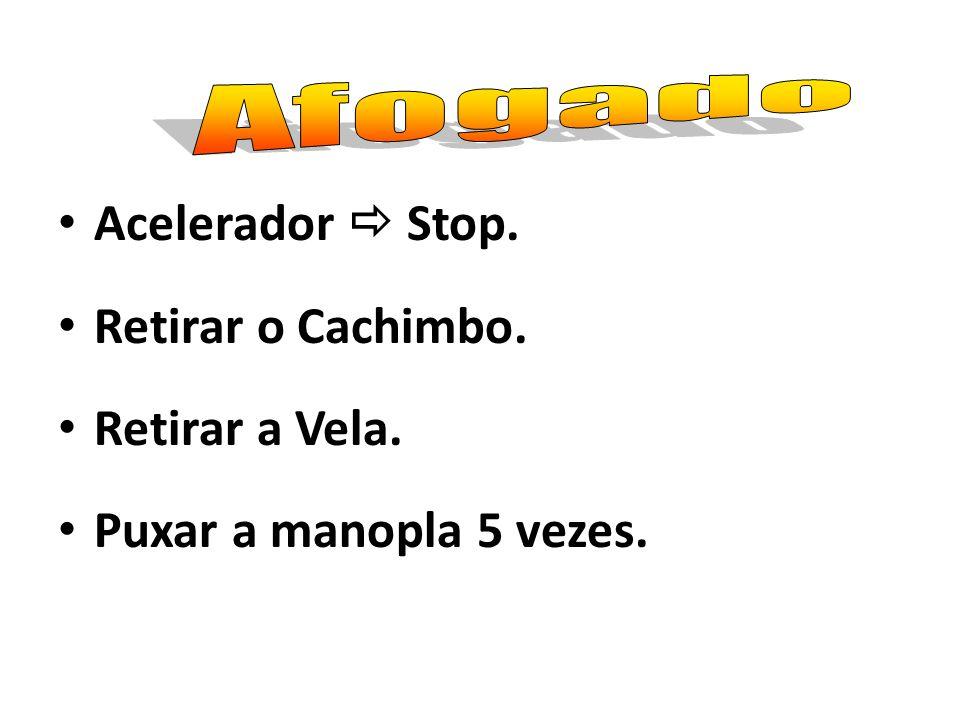 Acelerador  Stop. Retirar o Cachimbo. Retirar a Vela.