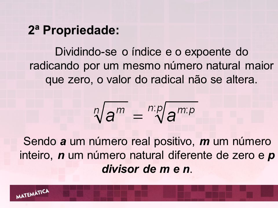 2ª Propriedade: Dividindo-se o índice e o expoente do radicando por um mesmo número natural maior que zero, o valor do radical não se altera.