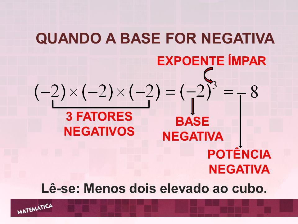QUANDO A BASE FOR NEGATIVA Lê-se: Menos dois elevado ao cubo.