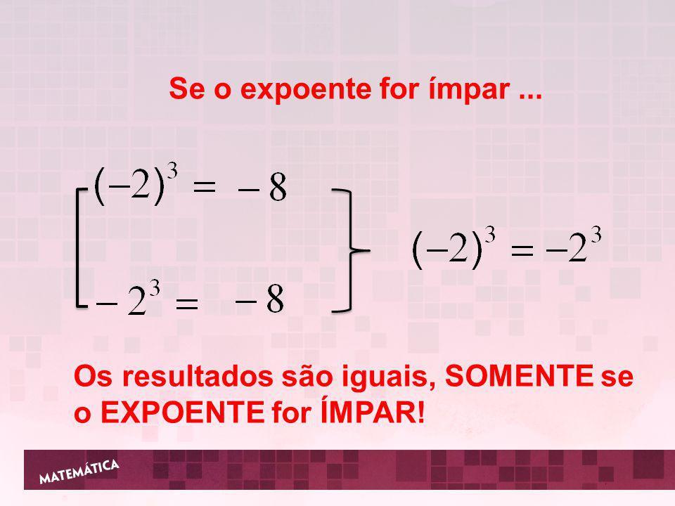Se o expoente for ímpar ... Os resultados são iguais, SOMENTE se o EXPOENTE for ÍMPAR!