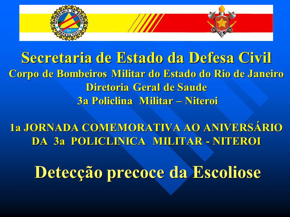 Secretaria de Estado da Defesa Civil Corpo de Bombeiros Militar do Estado do Rio de Janeiro Diretoria Geral de Saude 3a Policlina Militar – Niteroi 1a JORNADA COMEMORATIVA AO ANIVERSÁRIO DA 3a POLICLINICA MILITAR - NITEROI Detecção precoce da Escoliose