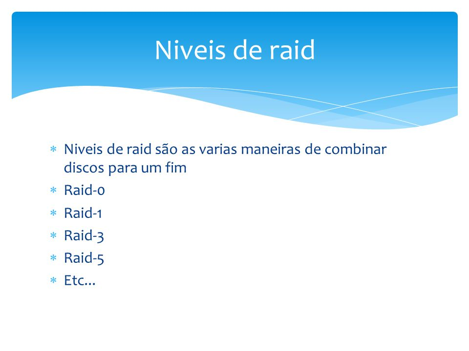 Niveis de raid Niveis de raid são as varias maneiras de combinar discos para um fim. Raid-0. Raid-1.