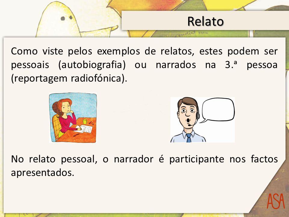 Relato Como viste pelos exemplos de relatos, estes podem ser pessoais (autobiografia) ou narrados na 3.ᵃ pessoa (reportagem radiofónica).