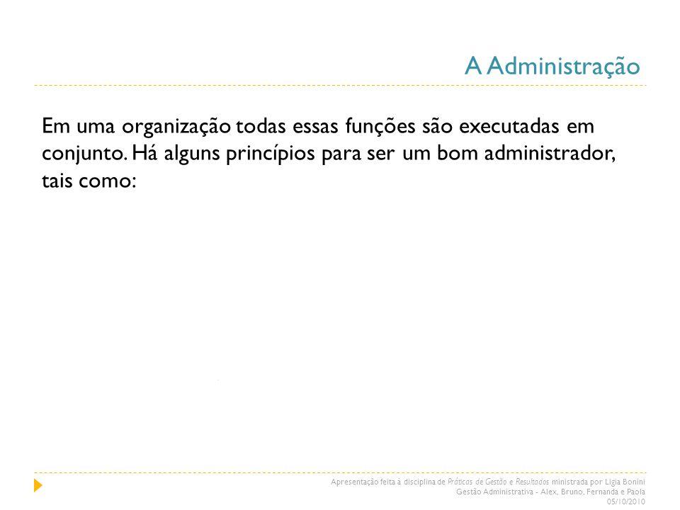 A Administração Em uma organização todas essas funções são executadas em conjunto. Há alguns princípios para ser um bom administrador, tais como:
