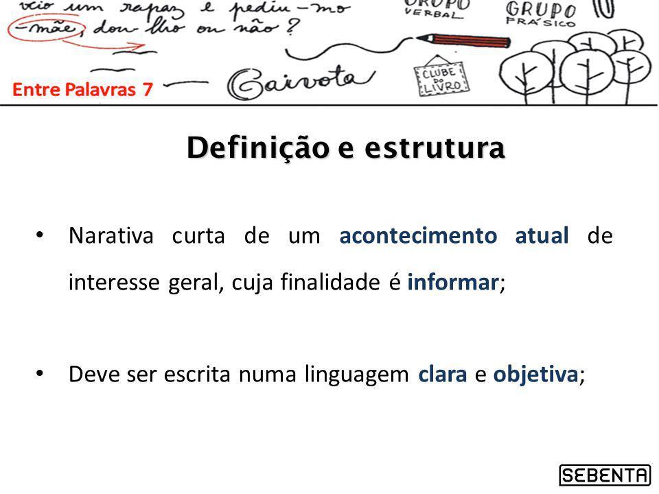 Definição e estrutura Narativa curta de um acontecimento atual de interesse geral, cuja finalidade é informar;