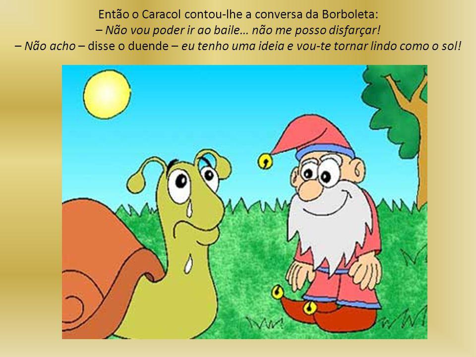 Então o Caracol contou-lhe a conversa da Borboleta: – Não vou poder ir ao baile… não me posso disfarçar.