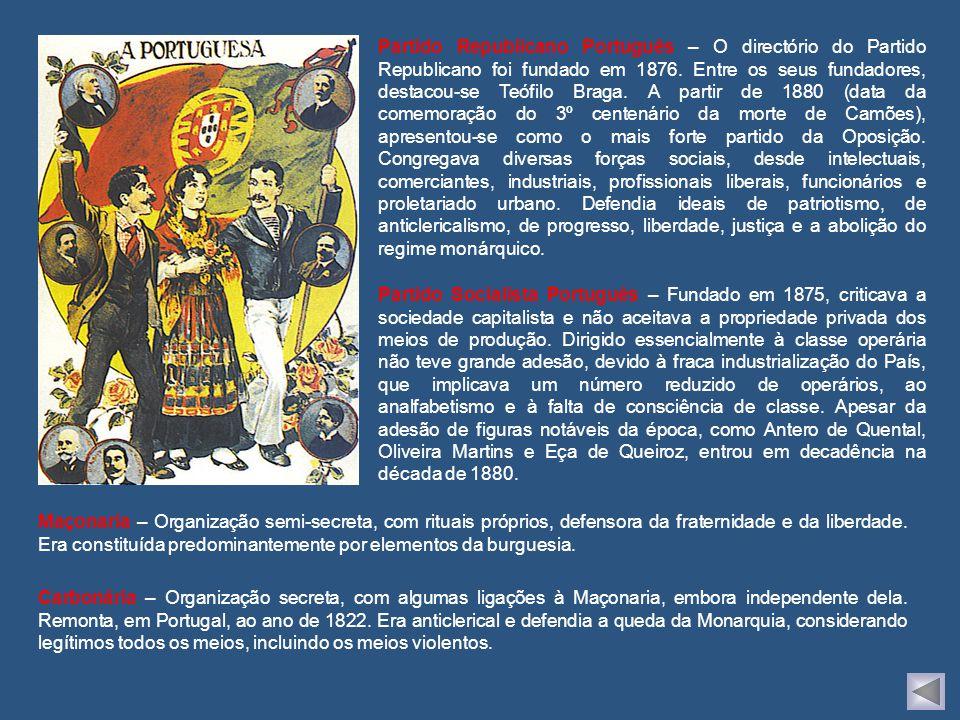 Partido Republicano Português – O directório do Partido Republicano foi fundado em 1876. Entre os seus fundadores, destacou-se Teófilo Braga. A partir de 1880 (data da comemoração do 3º centenário da morte de Camões), apresentou-se como o mais forte partido da Oposição. Congregava diversas forças sociais, desde intelectuais, comerciantes, industriais, profissionais liberais, funcionários e proletariado urbano. Defendia ideais de patriotismo, de anticlericalismo, de progresso, liberdade, justiça e a abolição do regime monárquico.