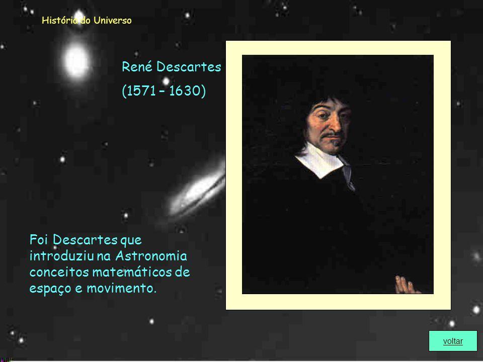 História do Universo René Descartes. (1571 – 1630) Foi Descartes que introduziu na Astronomia conceitos matemáticos de espaço e movimento.
