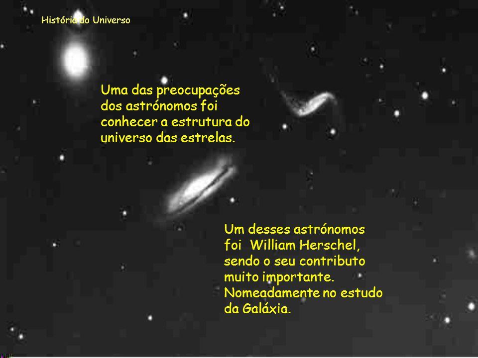 História do Universo Uma das preocupações dos astrónomos foi conhecer a estrutura do universo das estrelas.