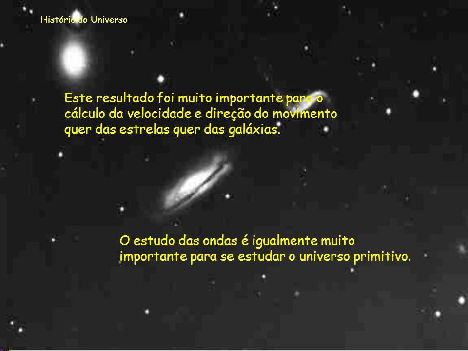 História do Universo Este resultado foi muito importante para o cálculo da velocidade e direção do movimento quer das estrelas quer das galáxias.