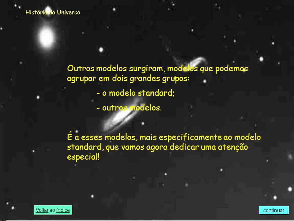 História do Universo Outros modelos surgiram, modelos que podemos agrupar em dois grandes grupos: - o modelo standard;