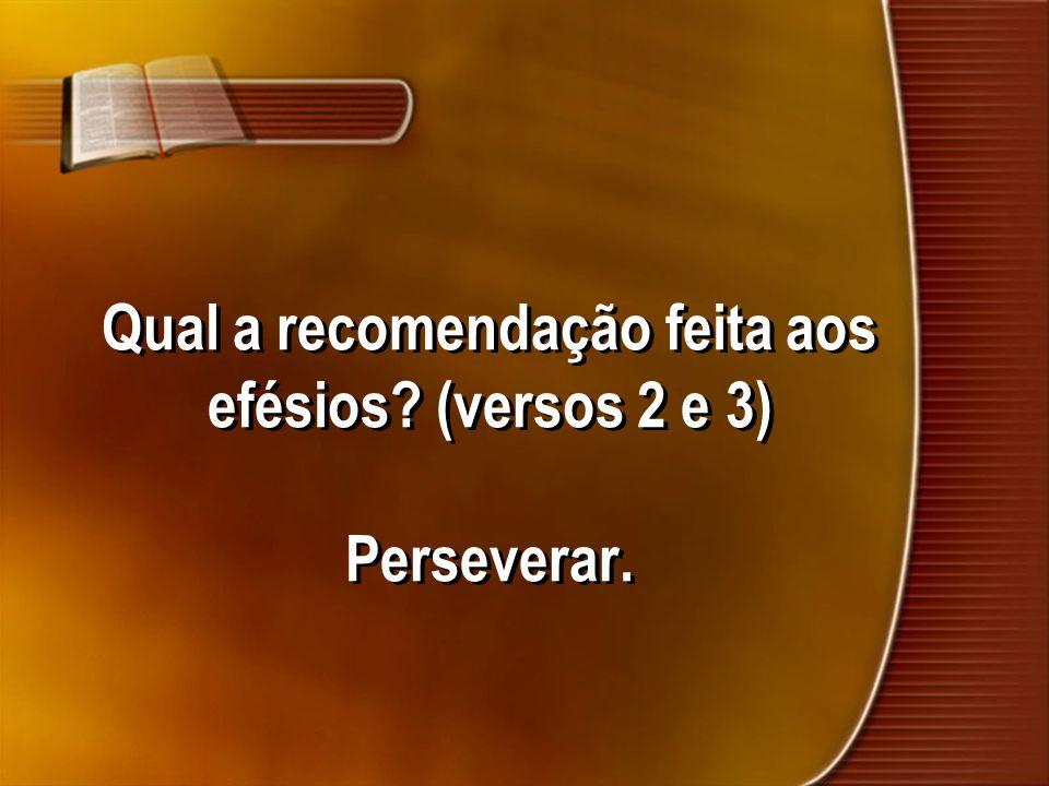 Qual a recomendação feita aos efésios (versos 2 e 3) Perseverar.