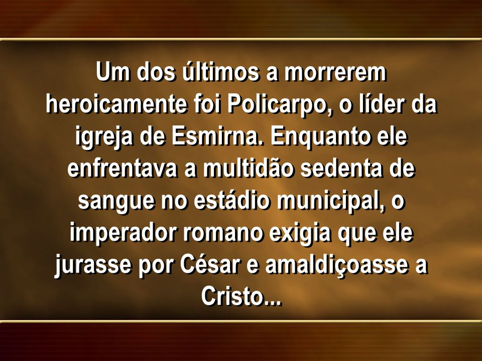 Um dos últimos a morrerem heroicamente foi Policarpo, o líder da igreja de Esmirna.
