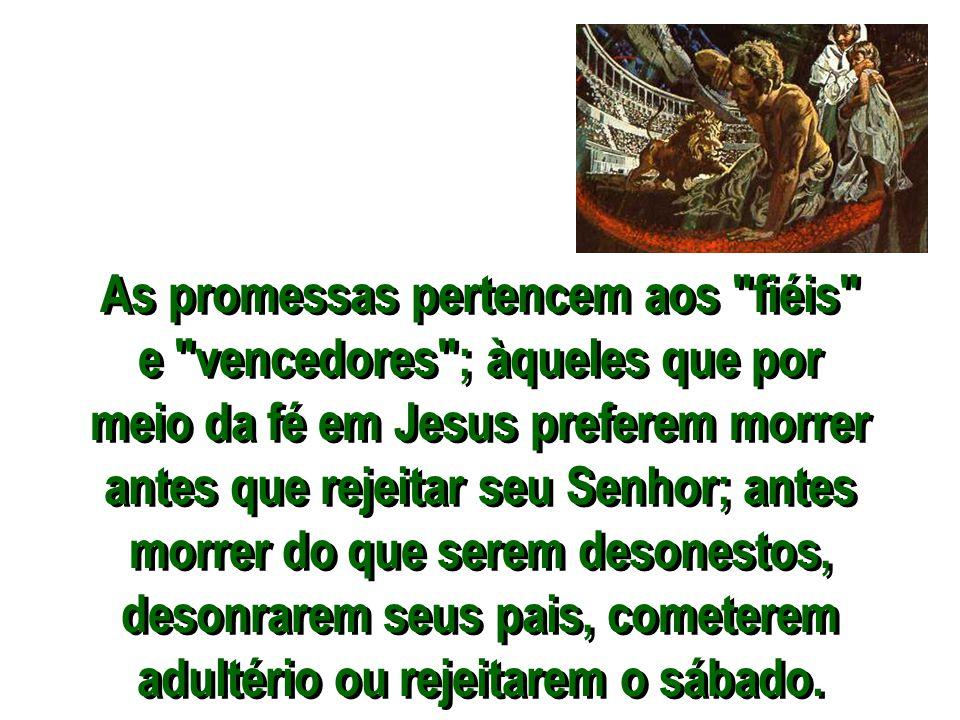 As promessas pertencem aos fiéis e vencedores ; àqueles que por meio da fé em Jesus preferem morrer antes que rejeitar seu Senhor; antes morrer do que serem desonestos, desonrarem seus pais, cometerem adultério ou rejeitarem o sábado.
