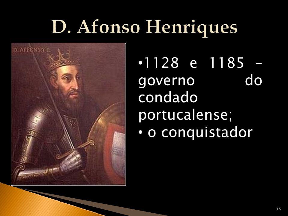 D. Afonso Henriques 1128 e 1185 – governo do condado portucalense;