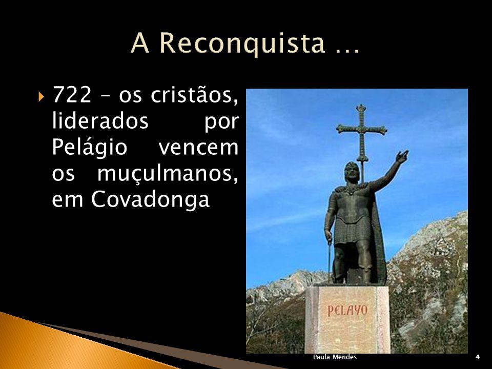 A Reconquista … 722 – os cristãos, liderados por Pelágio vencem os muçulmanos, em Covadonga. Paula Mendes.
