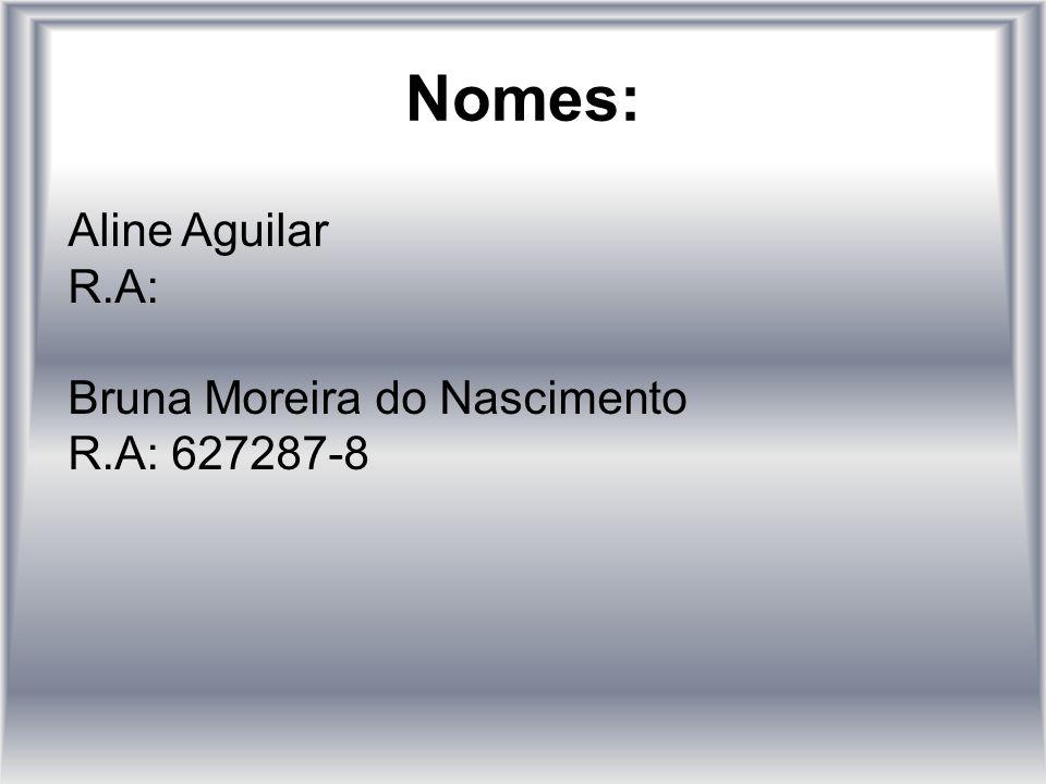 Nomes: Aline Aguilar R.A: Bruna Moreira do Nascimento R.A: 627287-8