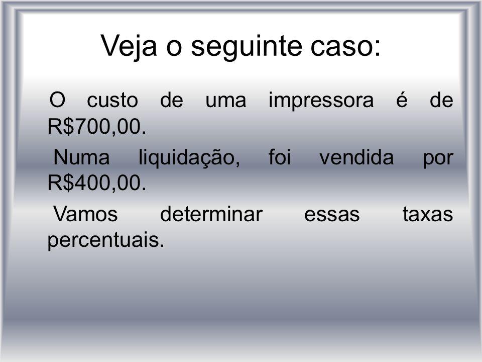 Veja o seguinte caso: O custo de uma impressora é de R$700,00.