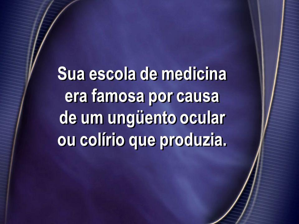 Sua escola de medicina era famosa por causa de um ungüento ocular ou colírio que produzia.