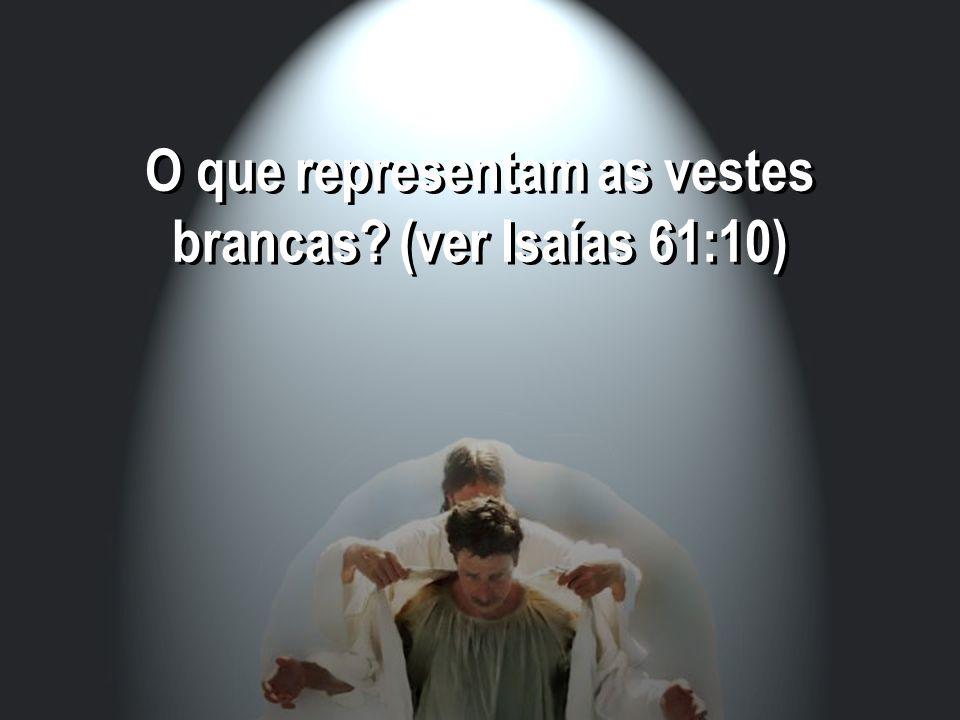 O que representam as vestes brancas (ver Isaías 61:10)