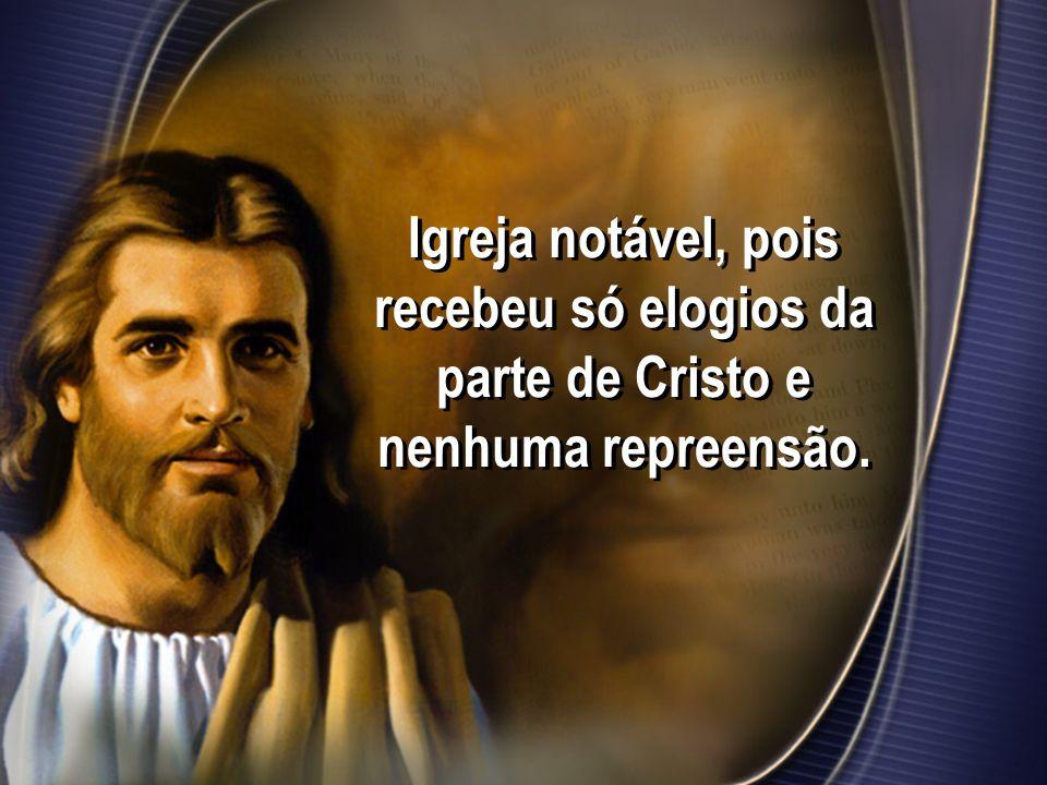 Igreja notável, pois recebeu só elogios da parte de Cristo e nenhuma repreensão.