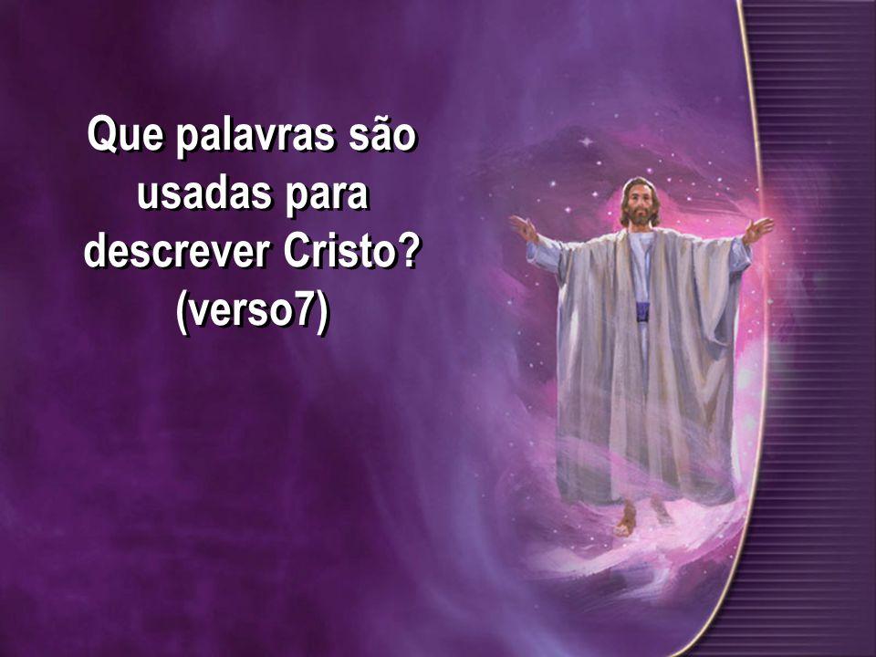 Que palavras são usadas para descrever Cristo (verso7)