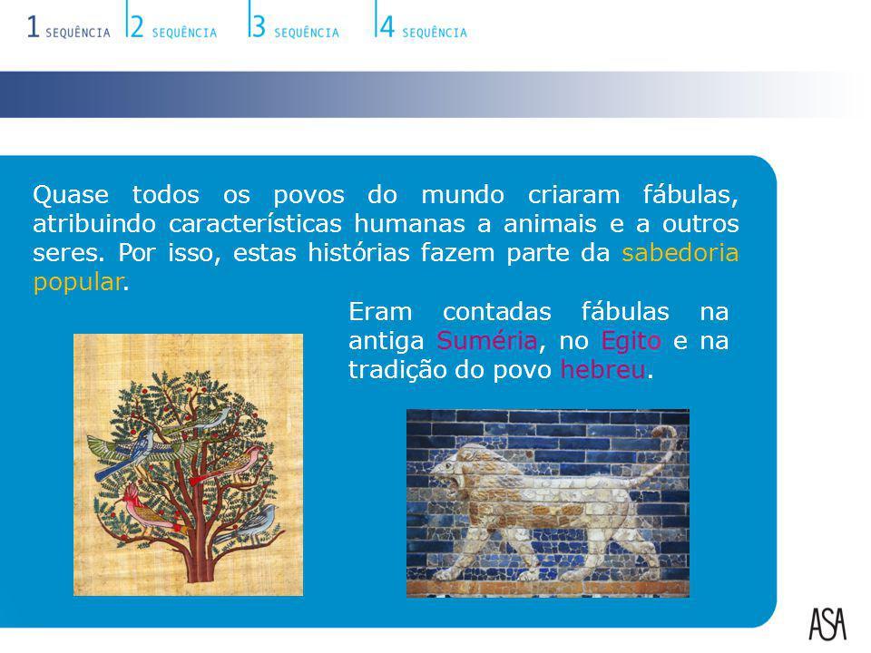 Quase todos os povos do mundo criaram fábulas, atribuindo características humanas a animais e a outros seres. Por isso, estas histórias fazem parte da sabedoria popular.
