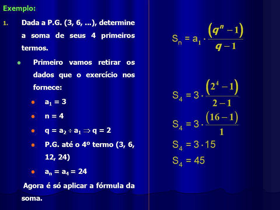 Exemplo: Dada a P.G. (3, 6, ...), determine a soma de seus 4 primeiros termos. Primeiro vamos retirar os dados que o exercício nos fornece: