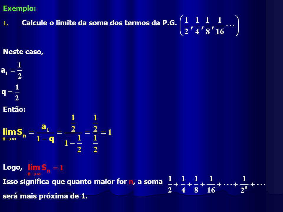 Exemplo: Calcule o limite da soma dos termos da P.G. Neste caso, Então: Logo, Isso significa que quanto maior for n, a soma.