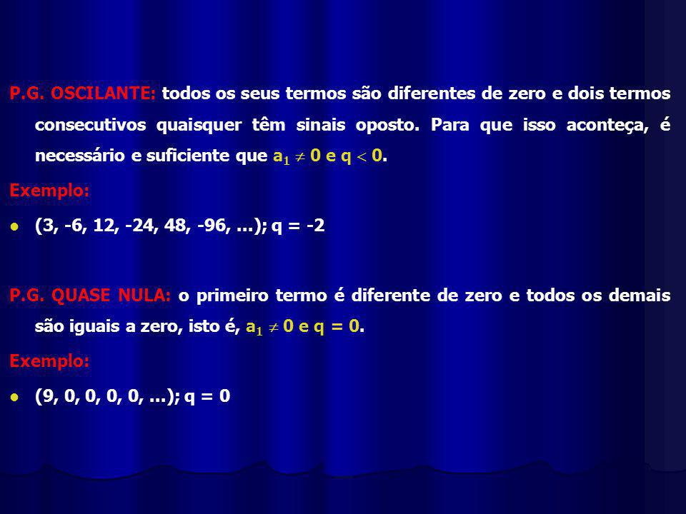 P.G. OSCILANTE: todos os seus termos são diferentes de zero e dois termos consecutivos quaisquer têm sinais oposto. Para que isso aconteça, é necessário e suficiente que a1  0 e q  0.