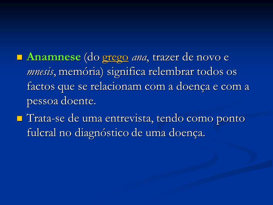 Anamnese (do grego ana, trazer de novo e mnesis, memória) significa relembrar todos os factos que se relacionam com a doença e com a pessoa doente.