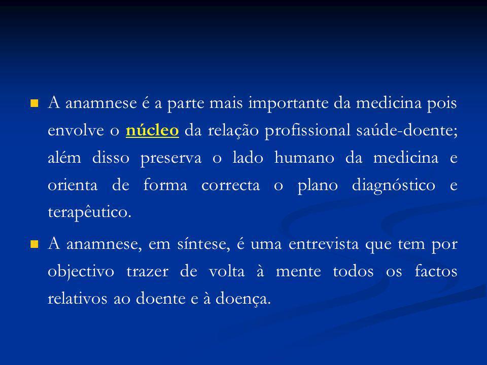 A anamnese é a parte mais importante da medicina pois envolve o núcleo da relação profissional saúde-doente; além disso preserva o lado humano da medicina e orienta de forma correcta o plano diagnóstico e terapêutico.