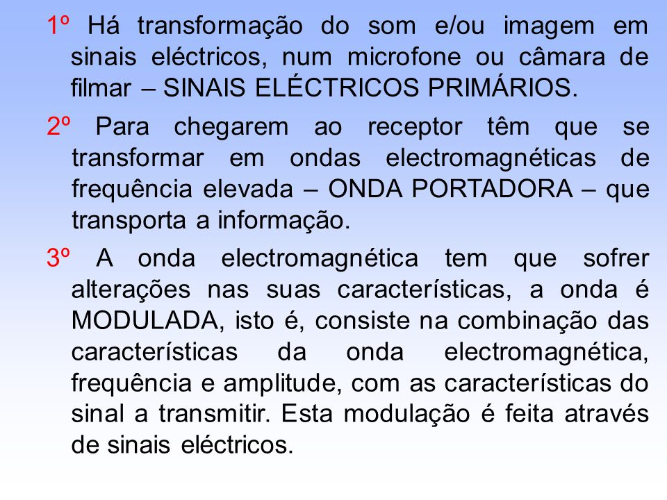 1º Há transformação do som e/ou imagem em sinais eléctricos, num microfone ou câmara de filmar – SINAIS ELÉCTRICOS PRIMÁRIOS.