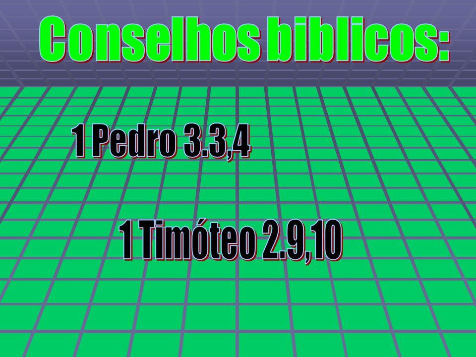 Conselhos biblicos: 1 Pedro 3.3,4 1 Timóteo 2.9,10