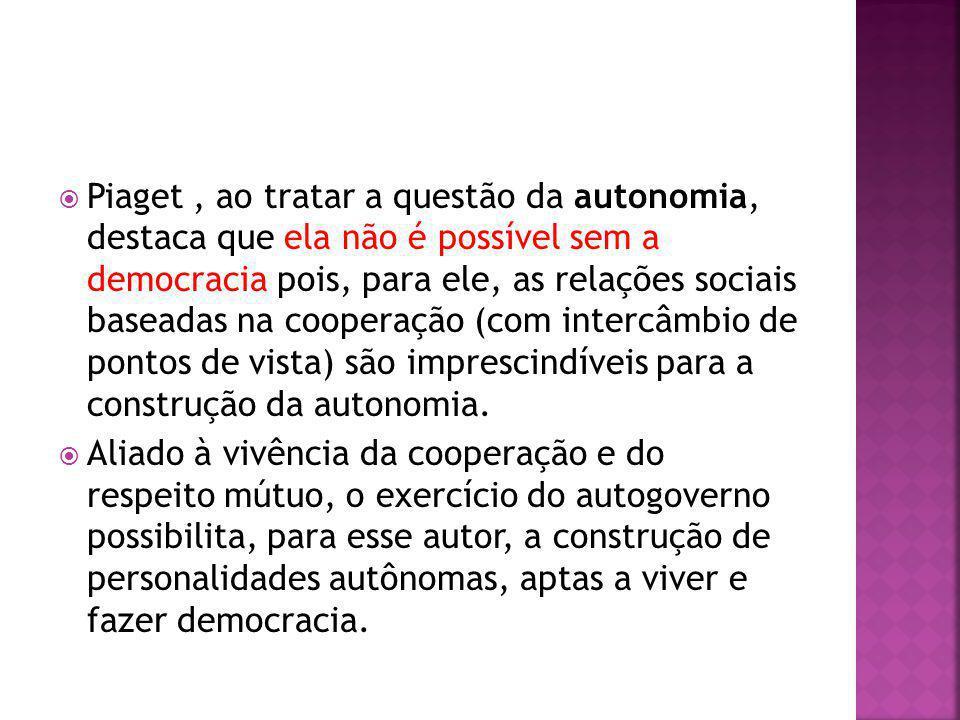 Piaget , ao tratar a questão da autonomia, destaca que ela não é possível sem a democracia pois, para ele, as relações sociais baseadas na cooperação (com intercâmbio de pontos de vista) são imprescindíveis para a construção da autonomia.