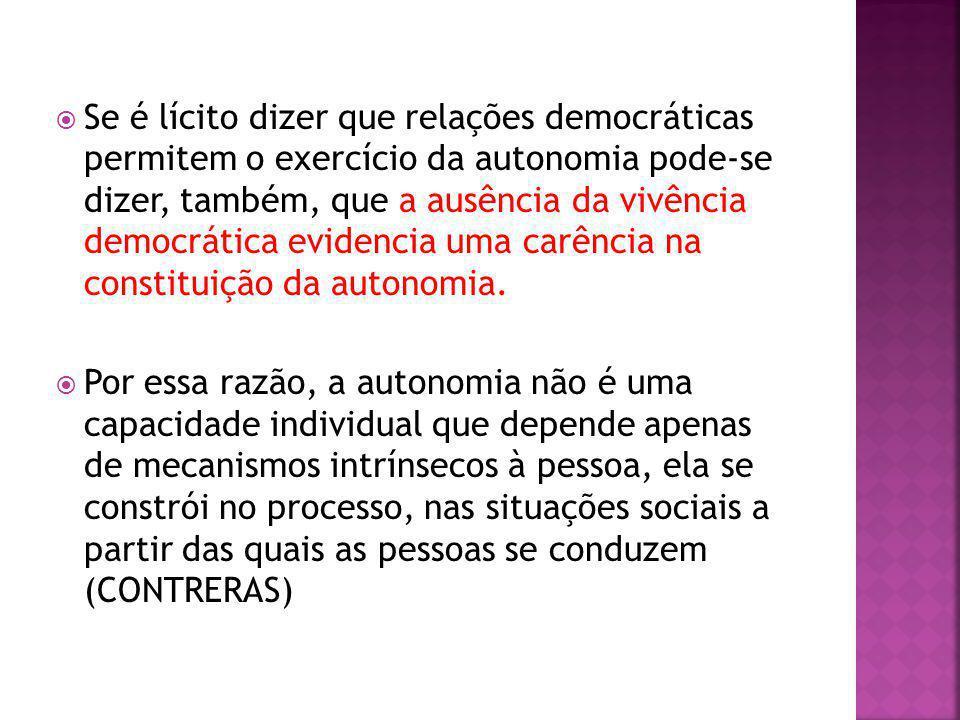 Se é lícito dizer que relações democráticas permitem o exercício da autonomia pode-se dizer, também, que a ausência da vivência democrática evidencia uma carência na constituição da autonomia.