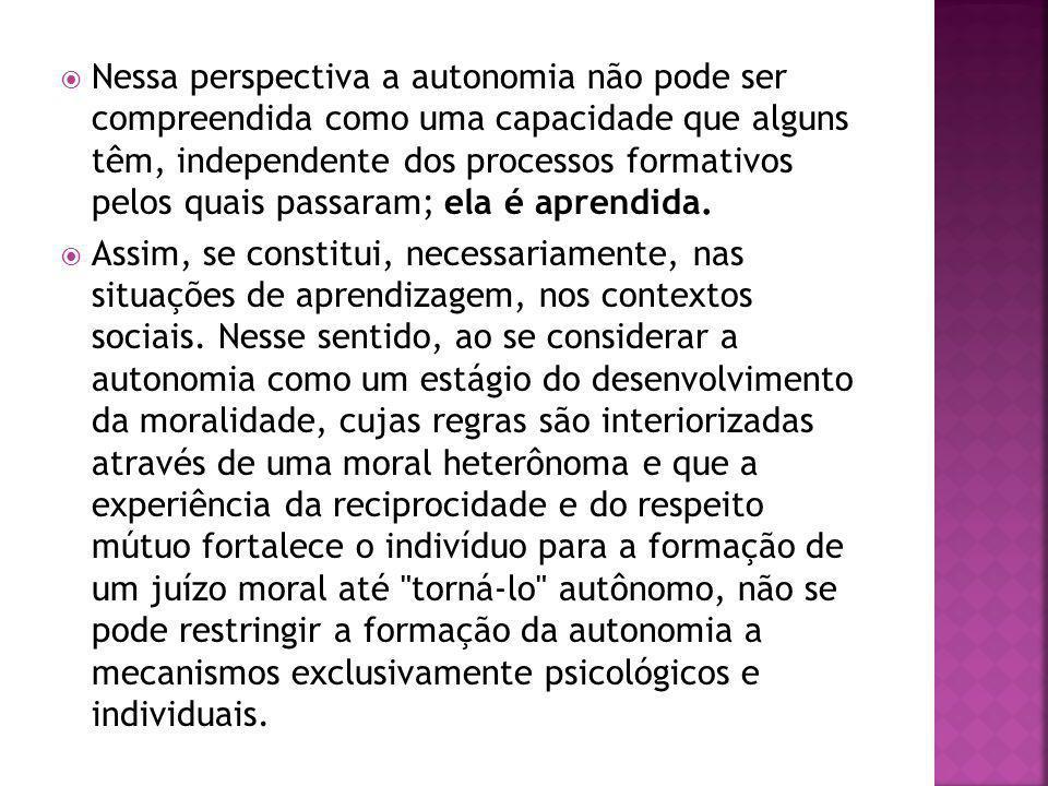 Nessa perspectiva a autonomia não pode ser compreendida como uma capacidade que alguns têm, independente dos processos formativos pelos quais passaram; ela é aprendida.
