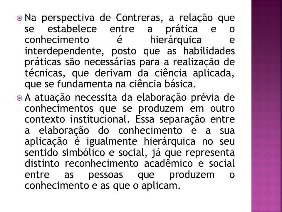 Na perspectiva de Contreras, a relação que se estabelece entre a prática e o conhecimento é hierárquica e interdependente, posto que as habilidades práticas são necessárias para a realização de técnicas, que derivam da ciência aplicada, que se fundamenta na ciência básica.