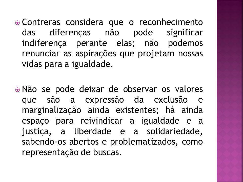 Contreras considera que o reconhecimento das diferenças não pode significar indiferença perante elas; não podemos renunciar as aspirações que projetam nossas vidas para a igualdade.