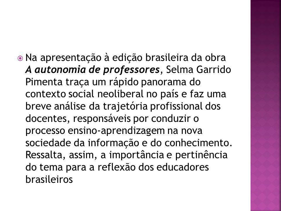 Na apresentação à edição brasileira da obra A autonomia de professores, Selma Garrido Pimenta traça um rápido panorama do contexto social neoliberal no país e faz uma breve análise da trajetória profissional dos docentes, responsáveis por conduzir o processo ensino-aprendizagem na nova sociedade da informação e do conhecimento.