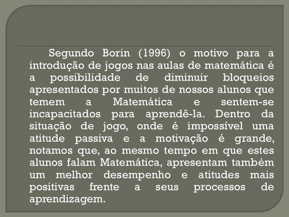 Segundo Borin (1996) o motivo para a introdução de jogos nas aulas de matemática é a possibilidade de diminuir bloqueios apresentados por muitos de nossos alunos que temem a Matemática e sentem-se incapacitados para aprendê-la.