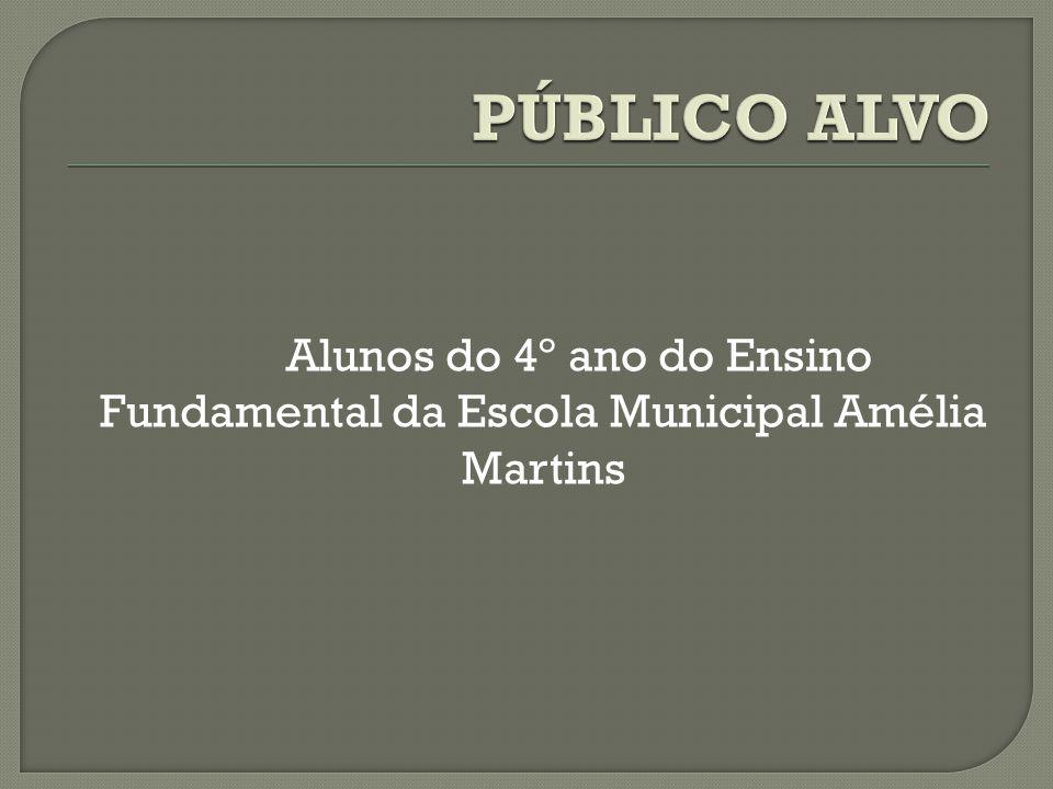 PÚBLICO ALVO Alunos do 4º ano do Ensino Fundamental da Escola Municipal Amélia Martins