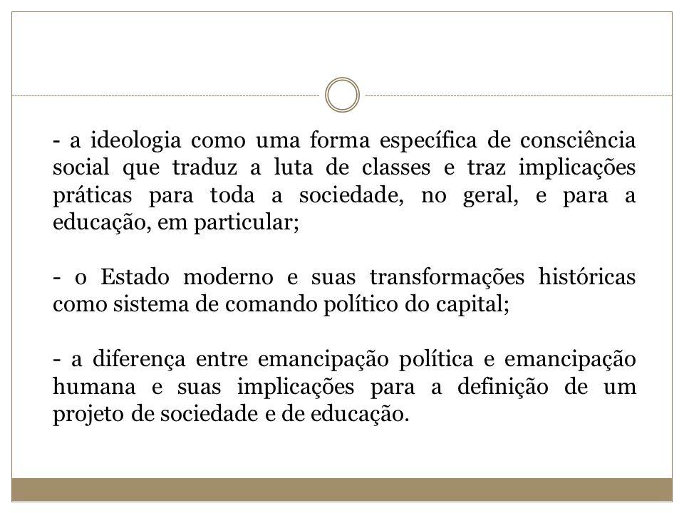 - a ideologia como uma forma específica de consciência social que traduz a luta de classes e traz implicações práticas para toda a sociedade, no geral, e para a educação, em particular;