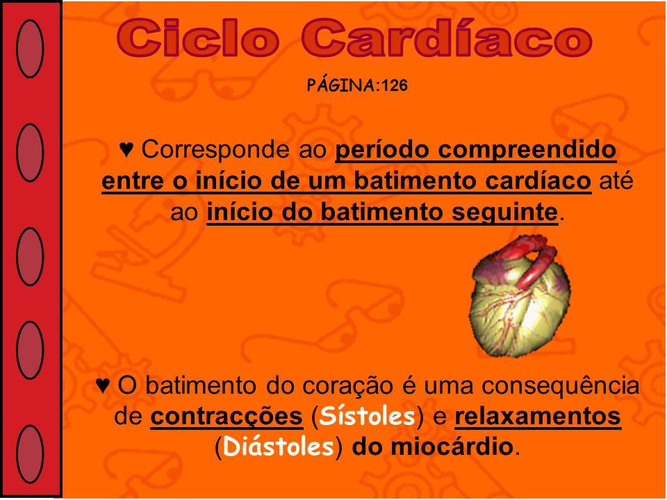 Ciclo Cardíaco PÁGINA:126. ♥ Corresponde ao período compreendido entre o início de um batimento cardíaco até ao início do batimento seguinte.