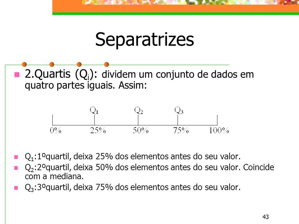 Separatrizes 2.Quartis (Qi): dividem um conjunto de dados em quatro partes iguais. Assim: Q1:1ºquartil, deixa 25% dos elementos antes do seu valor.